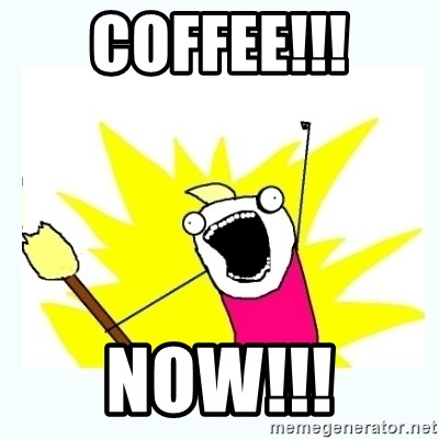 All the things - COFFEE!!! NOW!!!