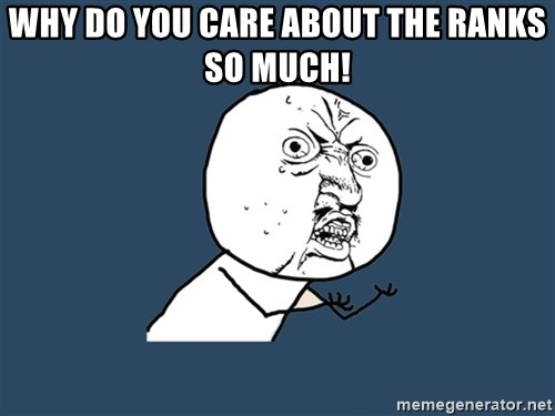 Y U No - WHY DO YOU CARE ABOUT THE RANKS SO MUCH!