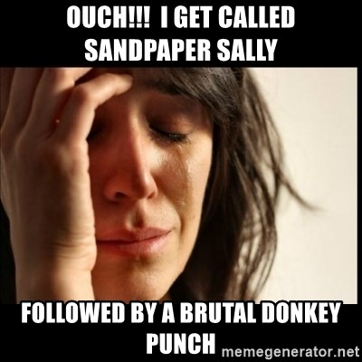 First World Problems - OUCH!!!  I get called Sandpaper Sally followed by a brutal donkey punch