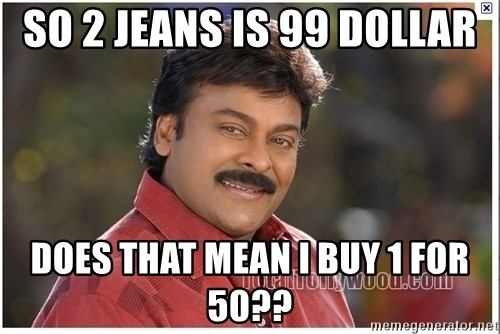 Typical Indian guy - So 2 jeans is 99 dollar Does that mean I buy 1 for 50??