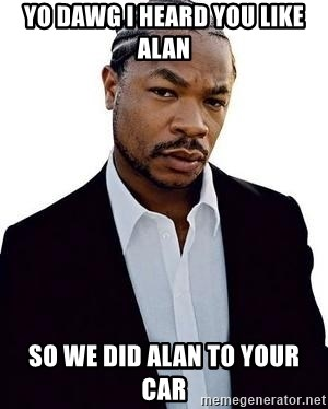 Xzibit - yo dawg i heard you like alan so we did alan to your car