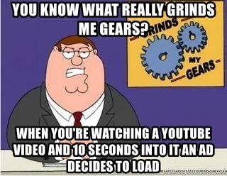Grinds My Gears Peter Griffin - you know what really grinds me gears? When you're watching a youtube video and 10 seconds into it an ad decides to load