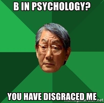 High Expectations Asian Father - B in Psychology? You have disgraced ME