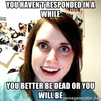 Overprotective Girlfriend - You haven't responded in a while You better be dead or you will be