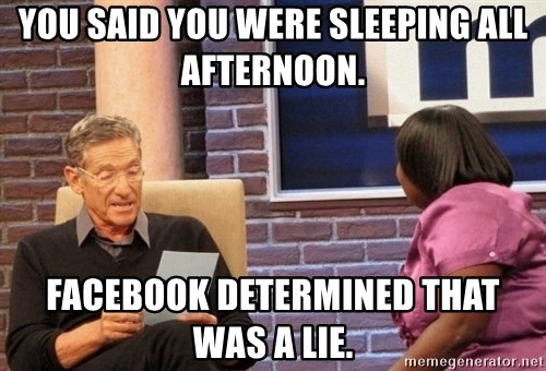 Maury Lie Detector - you said you were sleeping all afternoon. Facebook determined that was a lie.