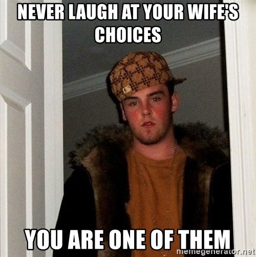 Scumbag Steve - Never laugh at your wife's Choices You are one of them