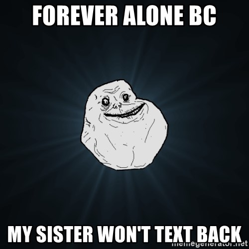 Forever Alone - Forever alone bc my sister won't text back