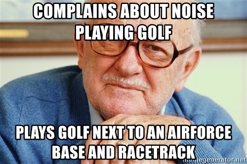 Old Man - complains about noise playing golf plays golf next to an airforce base and racetrack
