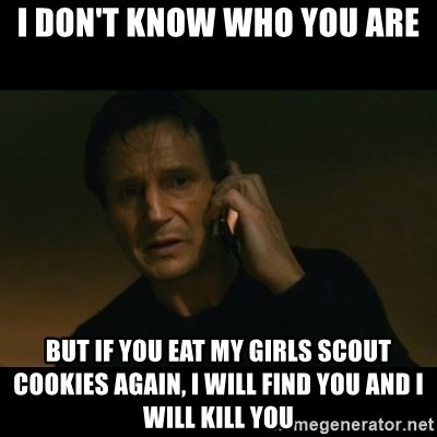 liam neeson taken - I don't know who you are But if you eat my girls scout cookies again, I will find you and I will kill you
