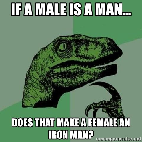 Philosoraptor - If a male is a man... does that make a female an iron man?