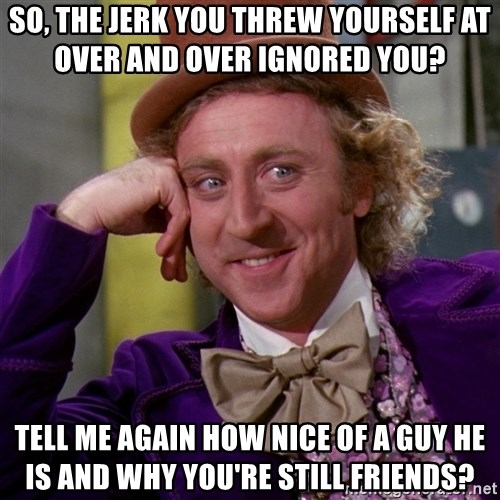 Willy Wonka - So, the jerk you threw yourself at over and over ignored you?   Tell me again how nice of a guy he is and why you're still friends?
