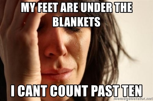 First World Problems - my feet are under the blankets i cant count past ten