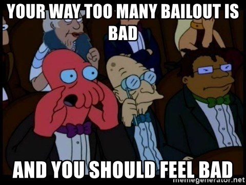 Zoidberg - your way too many bailout is bad and you should feel bad