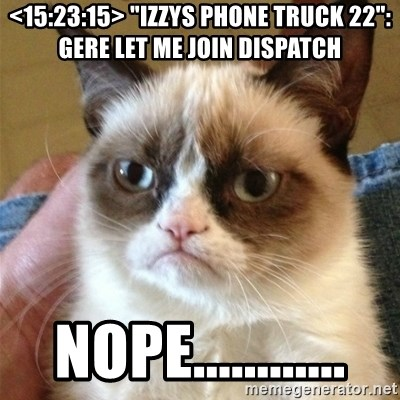 """Grumpy Cat  - <15:23:15> """"izzys phone truck 22"""": Gere let me join dispatch  NOPE............"""
