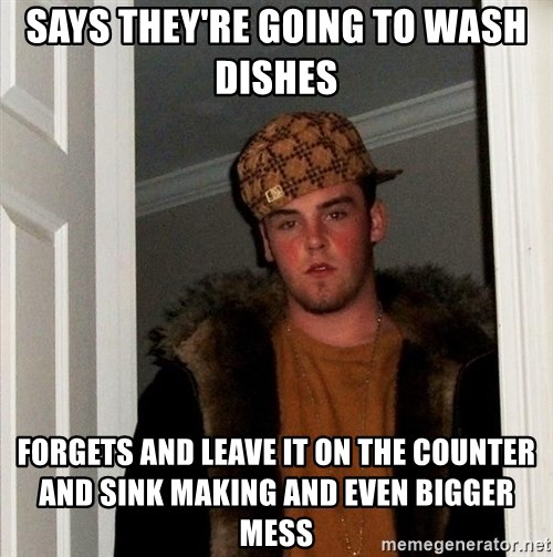 Scumbag Steve - Says they're going to wash dishes  forgets and leave it on the counter and sink making and even bigger mess