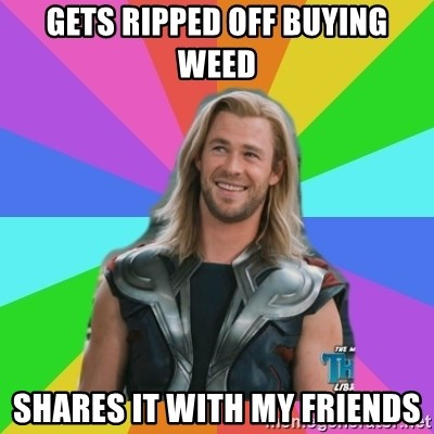 Overly Accepting Thor - Gets ripped off buying weed Shares it with my friends