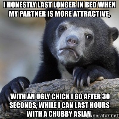 Confession Bear - I honestly last longer in bed WHEN MY PARTNER IS MORE ATTRACTIVE,  with an ugly chick I go after 30 seconds, while I can last hours with a chubby asian.