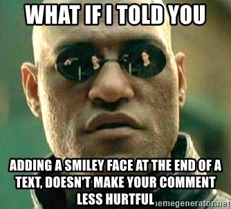 What if I told you / Matrix Morpheus - what if i told you adding a smiley face at the end of a text, doesn't make your comment less hurtful