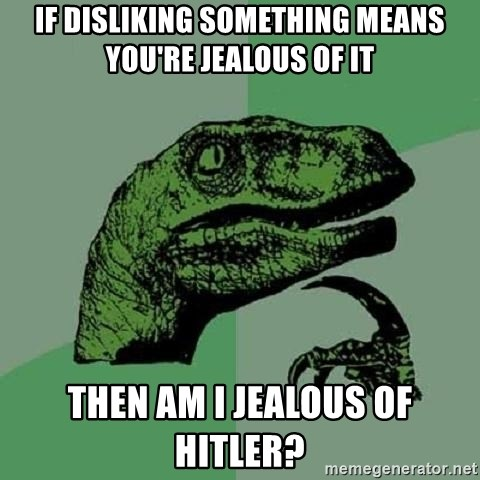 Philosoraptor - if disliking something means you're jealous of it then am i jealous of hitler?