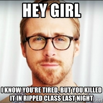 Ryan Gosling Hey Girl 3 - Hey girl I know you're tired, but you killed it in ripped class last night