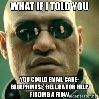 What If I Told You - WHAT IF I TOLD YOU YOU COULD EMAIL CARE-BLUEPRINTS@BELL.CA FOR HELP FINDING A FLOW