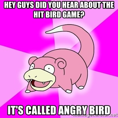 Slowpoke - Hey Guys did you hear about the hit bird game? it's called angry bird