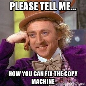 Willy Wonka - Please tell me... How you can fix the copy machine