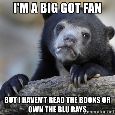 Confession Bear - I'm a big GOT fan But I haven't read the books or own the Blu rays