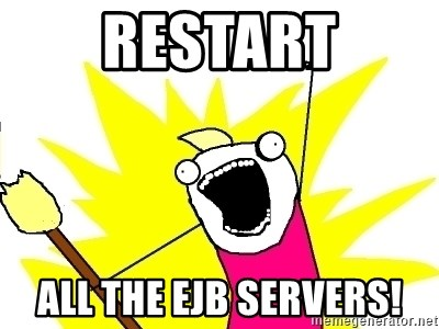 X ALL THE THINGS - Restart All the ejb servers!