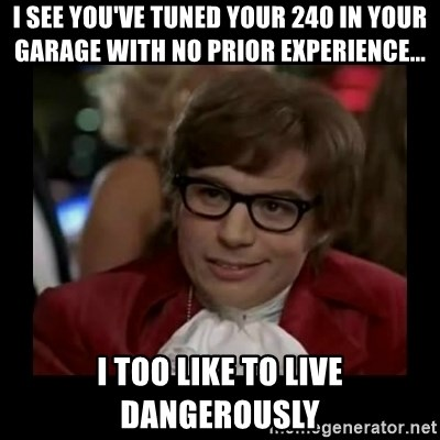 Dangerously Austin Powers - i see you've tuned your 240 in your garage with no prior experience... I TOO LIKE TO LIVE DANGEROUSLY