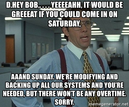 Office Space That Would Be Great - D.	Hey Bob,. . . . yeeeeahh, it would be greeeat if you could come in on Saturday,  aaand Sunday. We're modifying and backing up all our systems and you're needed, but there won't be any overtime. Sorry.