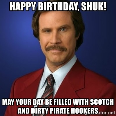 Anchorman Birthday - Happy Birthday, Shuk! MAY YOUR DAY BE FILLED WITH SCOTCH AND DIRTY PIRATE HOOKERS