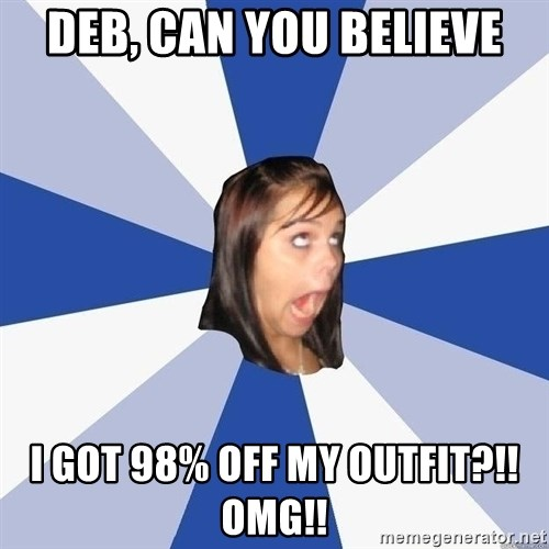 Annoying Facebook Girl - Deb, can you believe i got 98% off my outfit?!! omg!!
