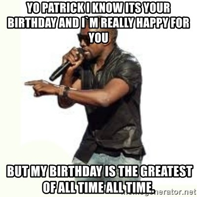Imma Let you finish kanye west - yo patrick I know its your birthday and i`m really happy for you  but my birthday is the greatest of all time all time.