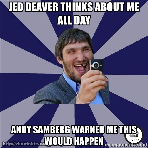 typical_hockey_player - JED DEAVER THINKS ABOUT ME ALL DAY ANDY SAMBERG WARNED ME THIS WOULD HAPPEN