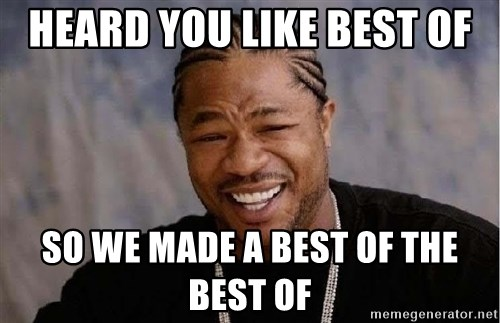 Yo Dawg - heard you like best of so we made a best of the best of