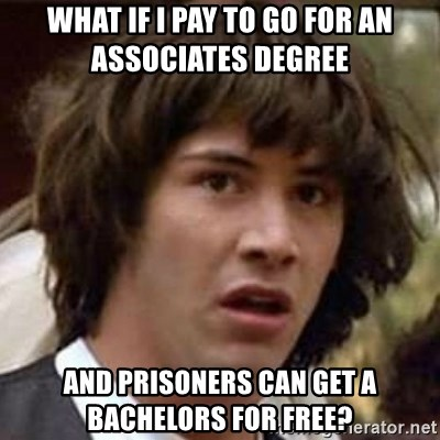 Conspiracy Keanu - What if I pay to go for an Associates degree   and prisoners can get a bachelors for free?