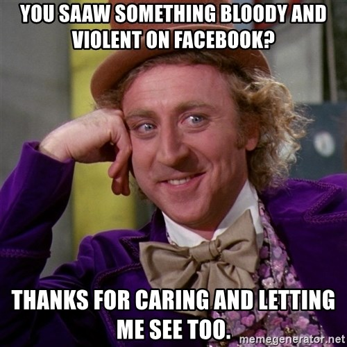Willy Wonka - You saaw something bloody and violent on Facebook? Thanks for caring and letting me see too.