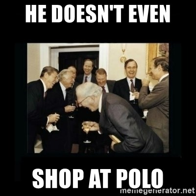 Rich Men Laughing - He doesn't even  shop at polo