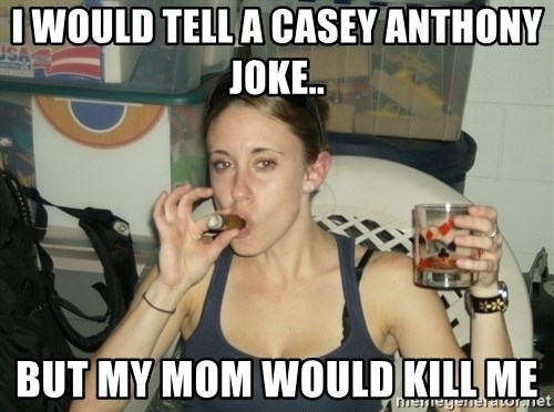 Casey Anthony - I would tell a Casey Anthony joke.. But my mom would kill me