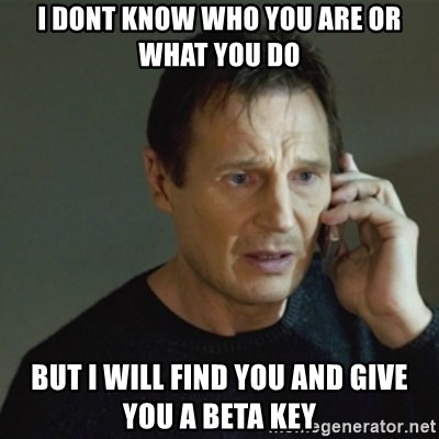 taken meme - I Dont know who you are or what you do But I will find You and give you a beta key