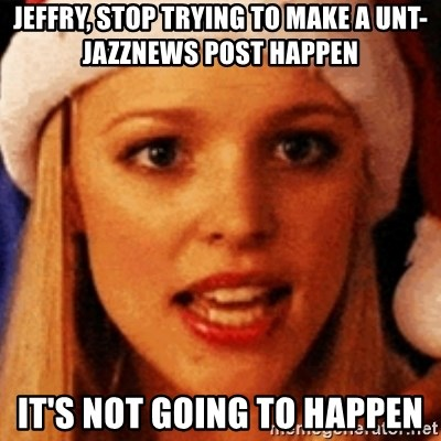 trying to make fetch happen  - Jeffry, stop trying to make a unt-jazznews post happen it's not going to happen