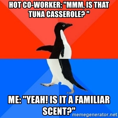 "Socially Awesome Awkward Penguin - Hot Co-worker: ""mmm, is that tuna casserole? "" me: ""Yeah! Is it a familiar scent?"""