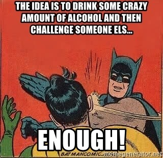batman slap robin - The idea is to drink some crazy amount of alcohol and then challenge someone els... Enough!
