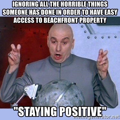 """Dr Evil meme - Ignoring aLL the horrible things someone has done in order to have easy access to beachfront property """"Staying Positive"""""""