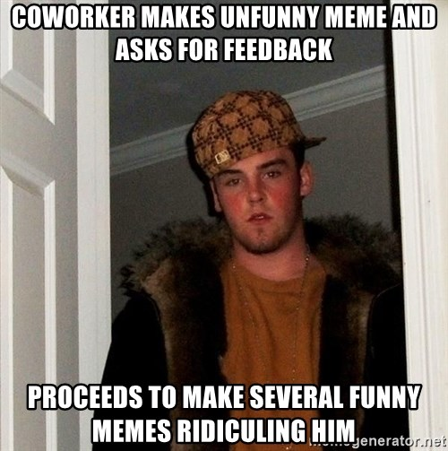 Scumbag Steve - coworker makes unfunny meme and asks for feedback proceeds to make several funny memes ridiculing him
