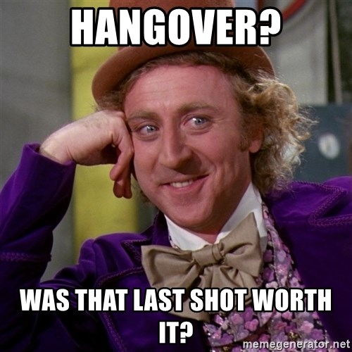 Willy Wonka - Hangover? Was that last shot worth it?