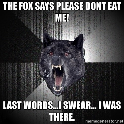 Insanity Wolf - the fox says please dont eat me! last words...i swear... I was there.