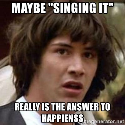 """Conspiracy Keanu - Maybe """"singing it""""  REALLY IS THE ANSWER TO HAPPIENSS"""