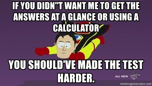 Captain Hindsight - If YOU DIDN''T WANT ME TO GET THE ANSWERS AT A GLANCE OR USING A CALCULATOR YOU SHOULD'VE MADE THE TEST HARDER.